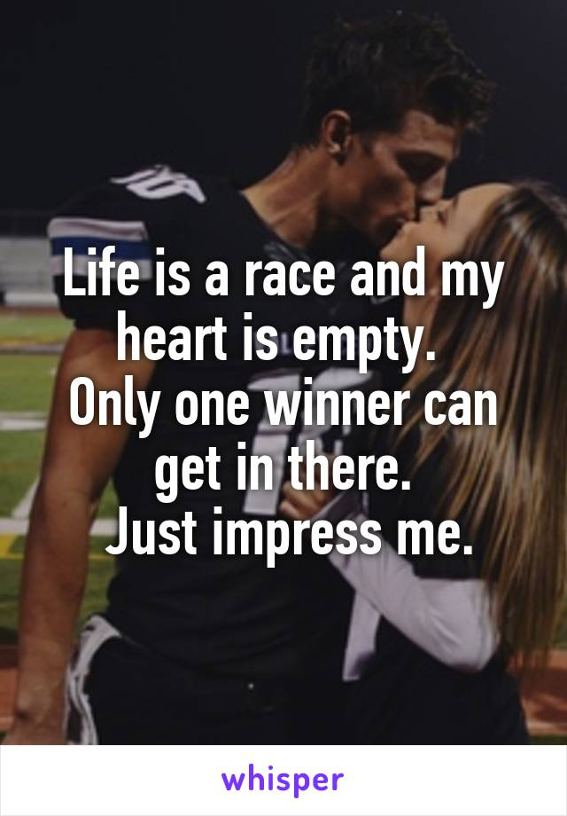 Life is a race and my heart is empty.  Only one winner can get in there.  Just impress me.