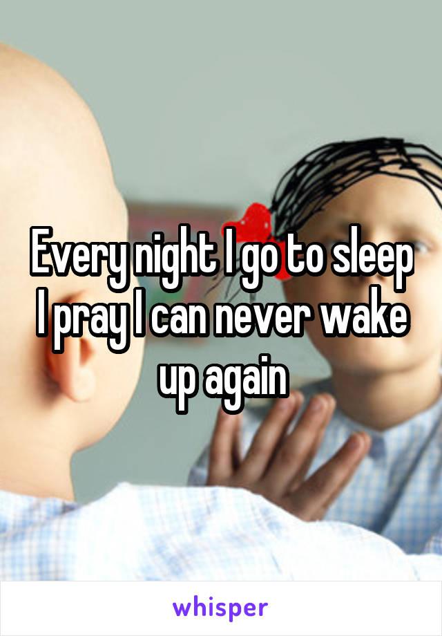 Every night I go to sleep I pray I can never wake up again