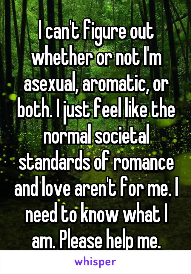 I can't figure out whether or not I'm asexual, aromatic, or both. I just feel like the normal societal standards of romance and love aren't for me. I need to know what I am. Please help me.