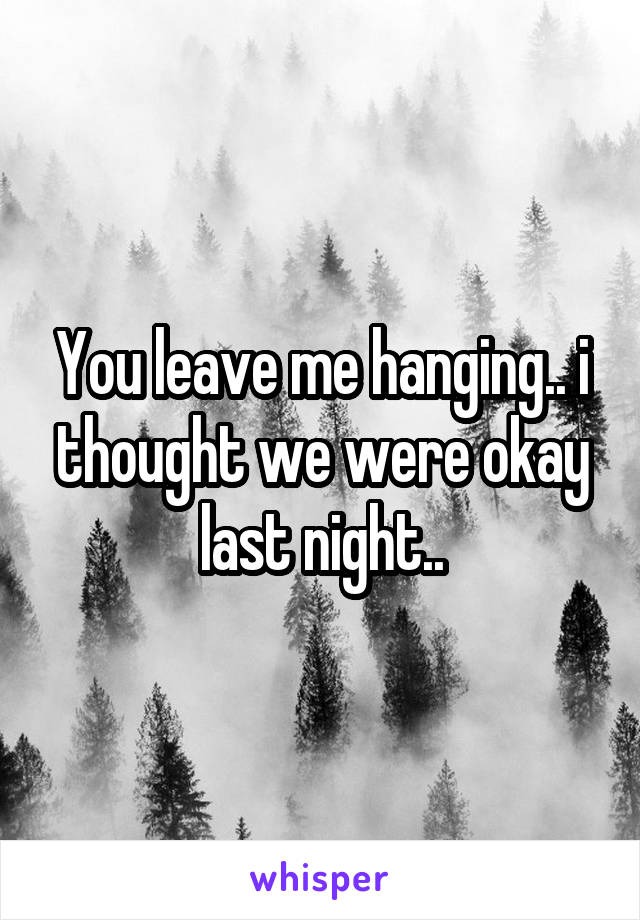 You leave me hanging.. i thought we were okay last night..