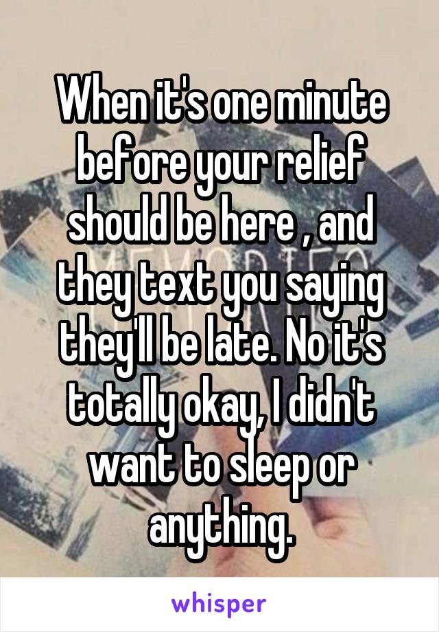 When it's one minute before your relief should be here , and they text you saying they'll be late. No it's totally okay, I didn't want to sleep or anything.