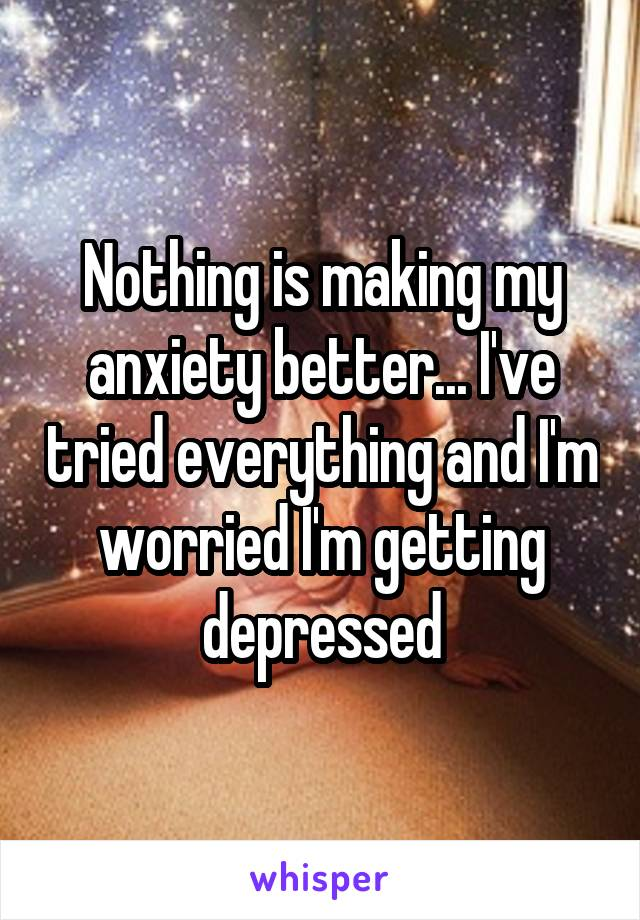 Nothing is making my anxiety better... I've tried everything and I'm worried I'm getting depressed