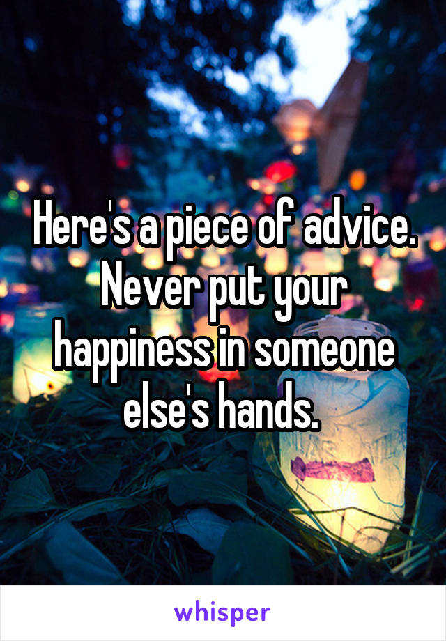 Here's a piece of advice. Never put your happiness in someone else's hands.