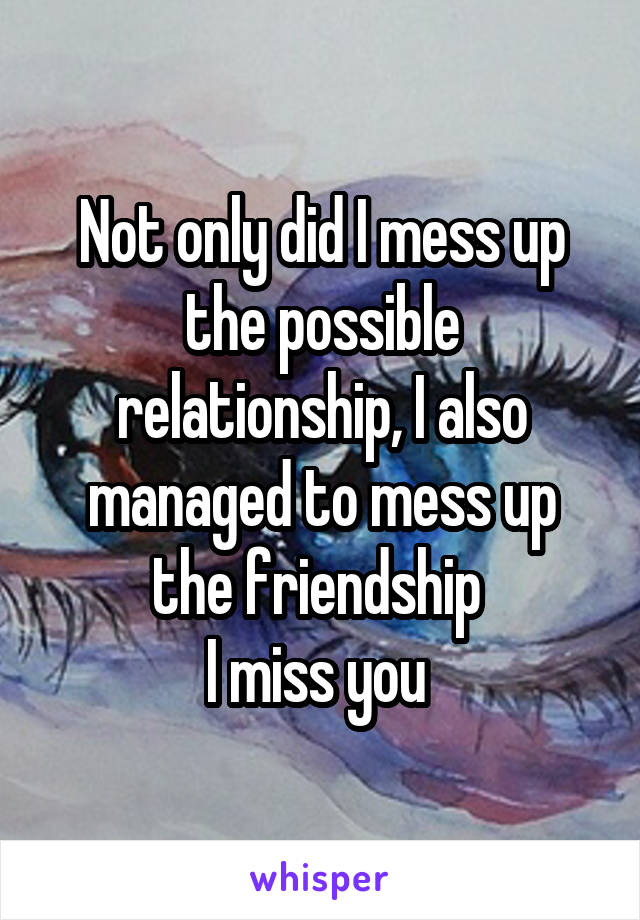 Not only did I mess up the possible relationship, I also managed to mess up the friendship  I miss you