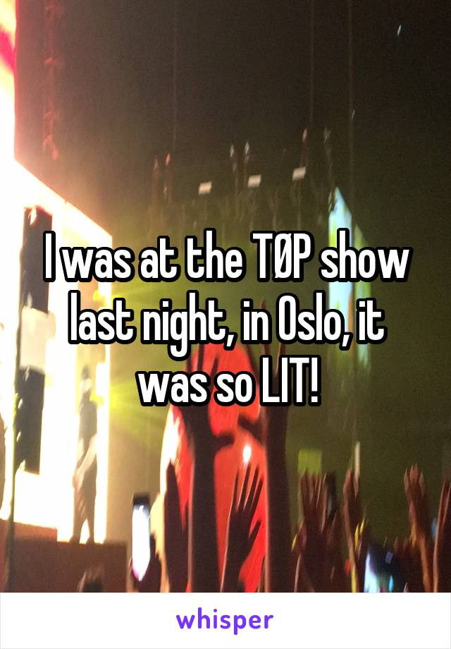 I was at the TØP show last night, in Oslo, it was so LIT!