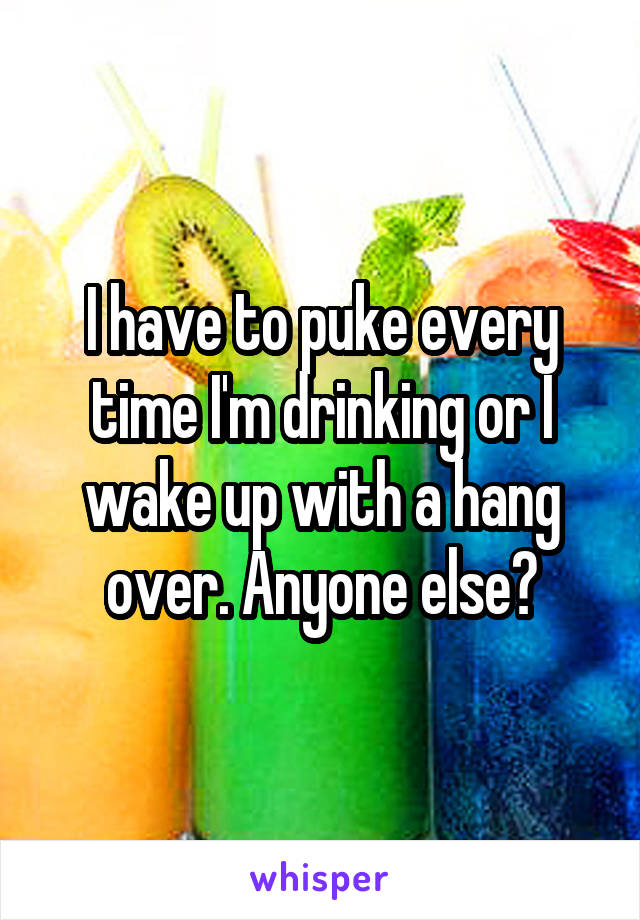 I have to puke every time I'm drinking or I wake up with a hang over. Anyone else?