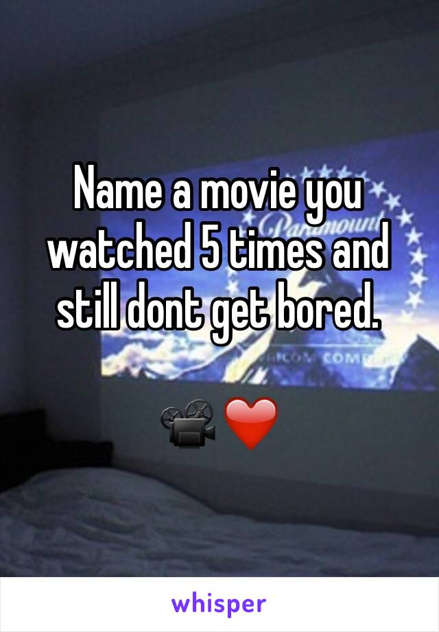 Name a movie you watched 5 times and still dont get bored.  📽❤️