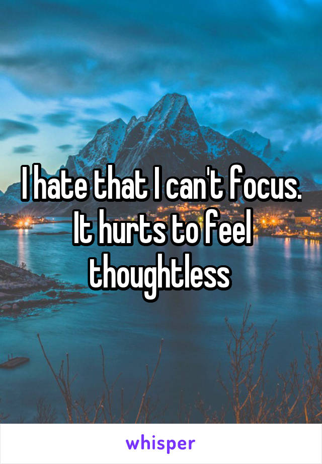 I hate that I can't focus. It hurts to feel thoughtless
