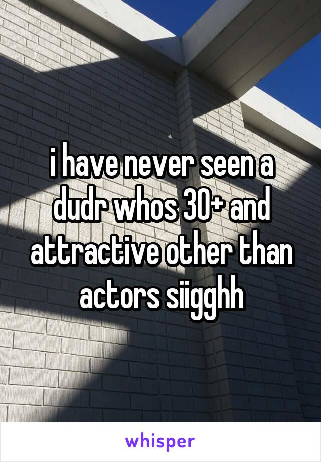 i have never seen a dudr whos 30+ and attractive other than actors siigghh