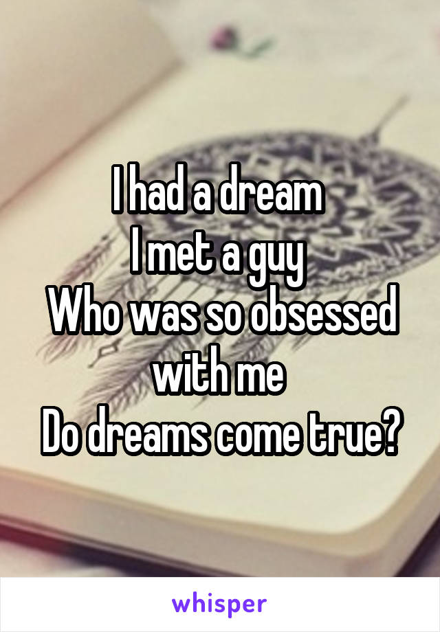 I had a dream  I met a guy  Who was so obsessed with me  Do dreams come true?