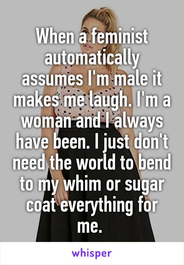 When a feminist automatically assumes I'm male it makes me laugh. I'm a woman and I always have been. I just don't need the world to bend to my whim or sugar coat everything for me.