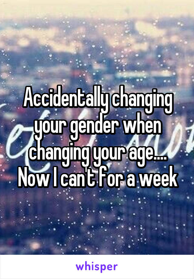 Accidentally changing your gender when changing your age.... Now I can't for a week