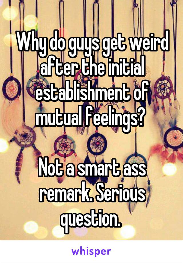 Why do guys get weird after the initial establishment of mutual feelings?   Not a smart ass remark. Serious question.