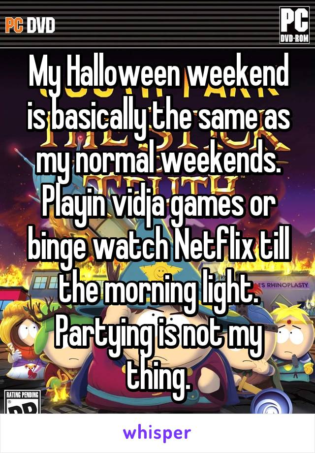 My Halloween weekend is basically the same as my normal weekends. Playin vidja games or binge watch Netflix till the morning light. Partying is not my thing.