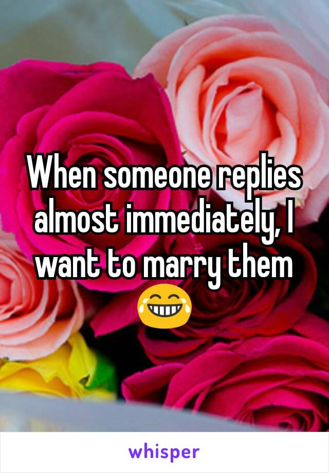 When someone replies almost immediately, I want to marry them 😂