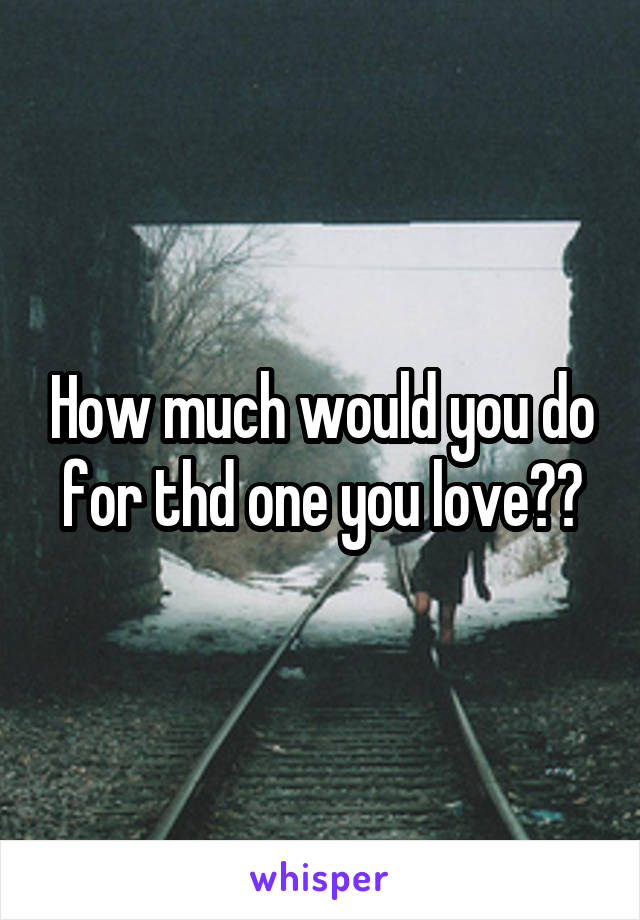 How much would you do for thd one you love??