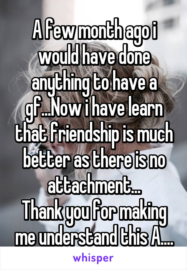 A few month ago i would have done anything to have a gf...Now i have learn that friendship is much better as there is no attachment... Thank you for making me understand this A....