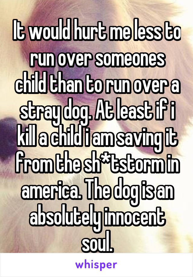 It would hurt me less to run over someones child than to run over a stray dog. At least if i kill a child i am saving it from the sh*tstorm in america. The dog is an absolutely innocent soul.