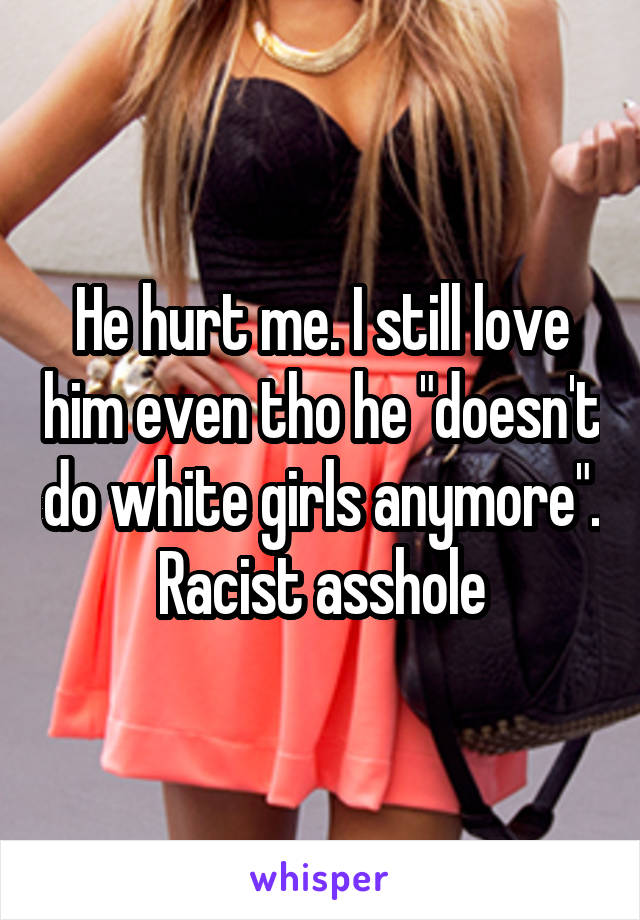 """He hurt me. I still love him even tho he """"doesn't do white girls anymore"""". Racist asshole"""