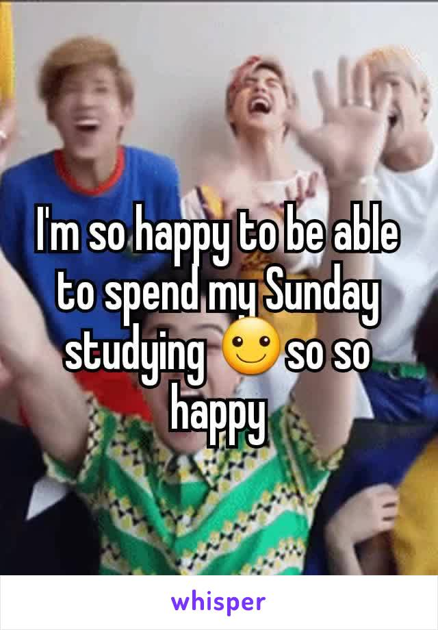 I'm so happy to be able to spend my Sunday studying ☺so so happy