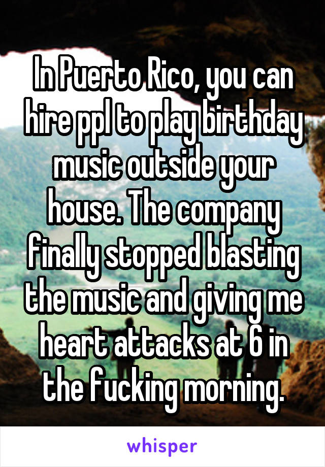 In Puerto Rico, you can hire ppl to play birthday music outside your house. The company finally stopped blasting the music and giving me heart attacks at 6 in the fucking morning.