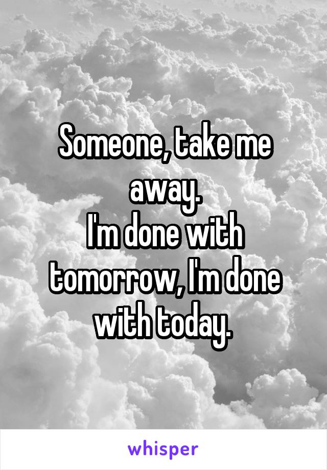 Someone, take me away. I'm done with tomorrow, I'm done with today.