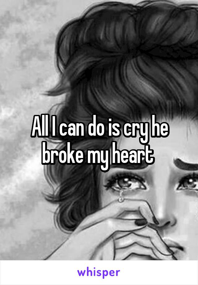 All I can do is cry he broke my heart