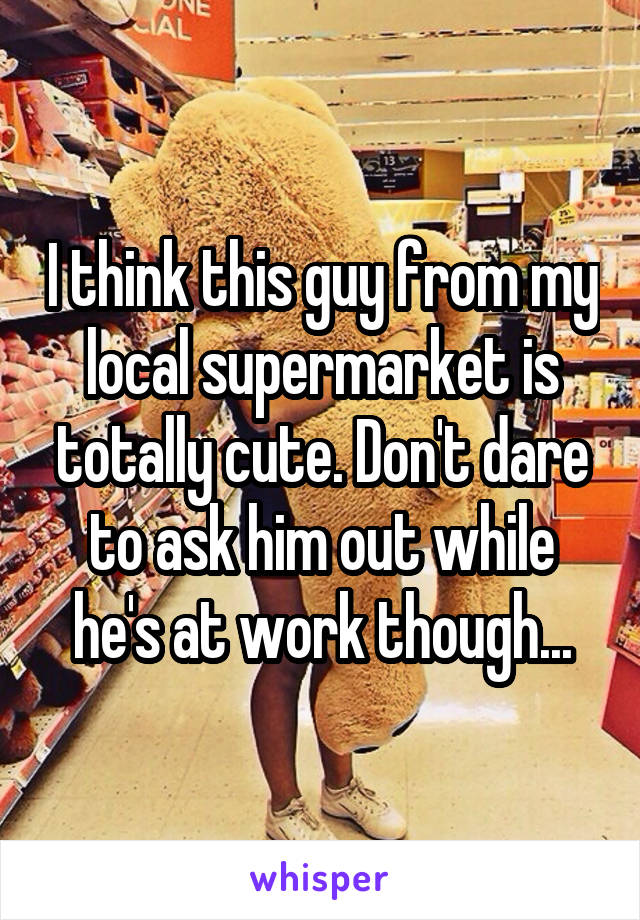 I think this guy from my local supermarket is totally cute. Don't dare to ask him out while he's at work though...