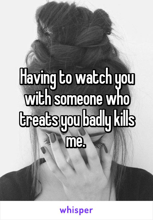 Having to watch you with someone who treats you badly kills me.