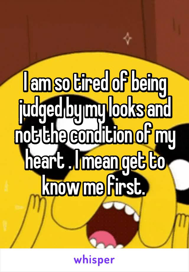 I am so tired of being judged by my looks and not the condition of my heart . I mean get to know me first.