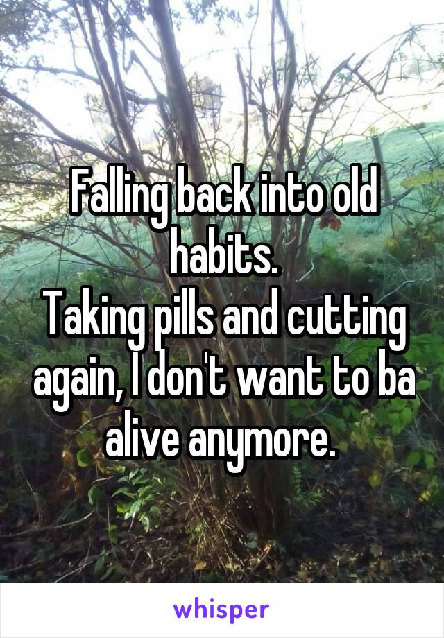 Falling back into old habits. Taking pills and cutting again, I don't want to ba alive anymore.