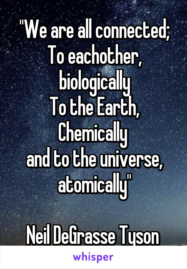 """We are all connected; To eachother, biologically To the Earth, Chemically  and to the universe, atomically""  Neil DeGrasse Tyson"