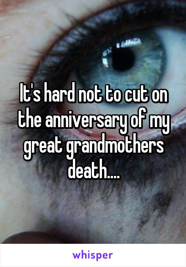 It's hard not to cut on the anniversary of my great grandmothers death....