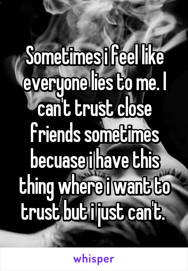 Sometimes i feel like everyone lies to me. I can't trust close friends sometimes becuase i have this thing where i want to trust but i just can't.
