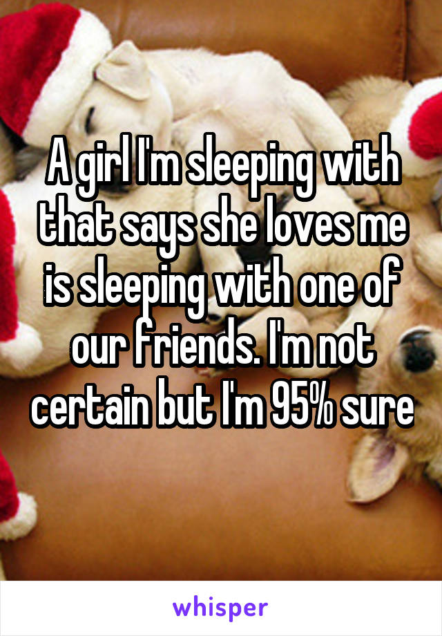 A girl I'm sleeping with that says she loves me is sleeping with one of our friends. I'm not certain but I'm 95% sure