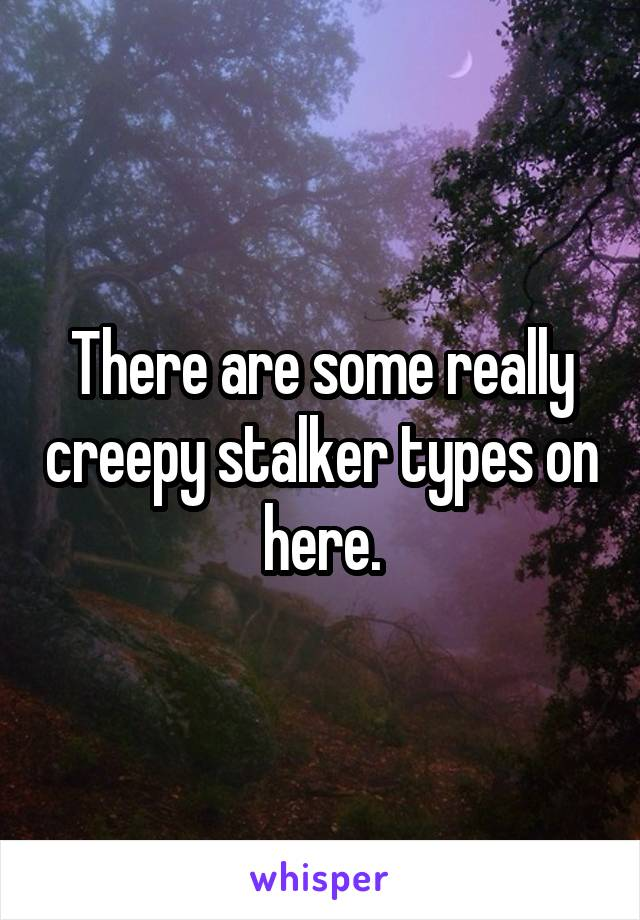 There are some really creepy stalker types on here.