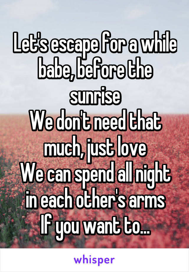 Let's escape for a while babe, before the sunrise We don't need that much, just love We can spend all night in each other's arms If you want to...