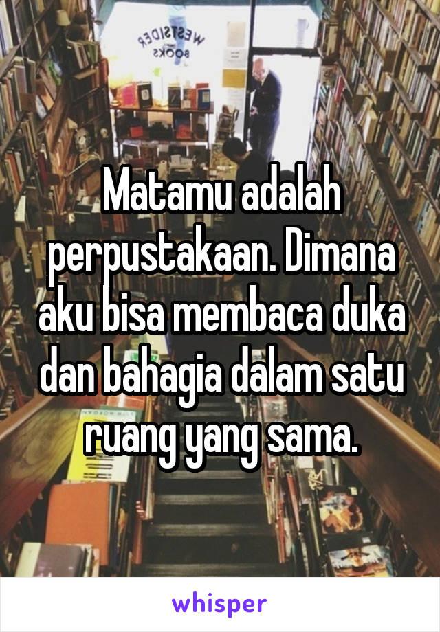 Matamu adalah perpustakaan. Dimana aku bisa membaca duka dan bahagia dalam satu ruang yang sama.