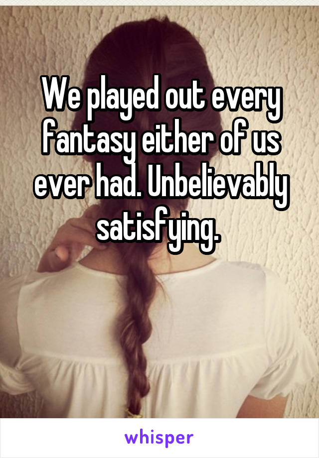 We played out every fantasy either of us ever had. Unbelievably satisfying.