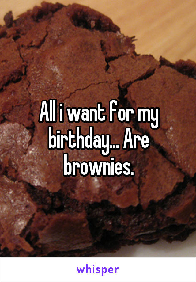 All i want for my birthday... Are brownies.