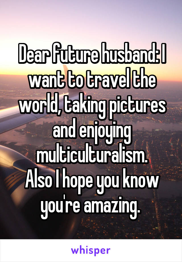 Dear future husband: I want to travel the world, taking pictures and enjoying multiculturalism. Also I hope you know you're amazing.