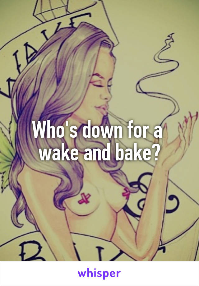 Who's down for a  wake and bake?