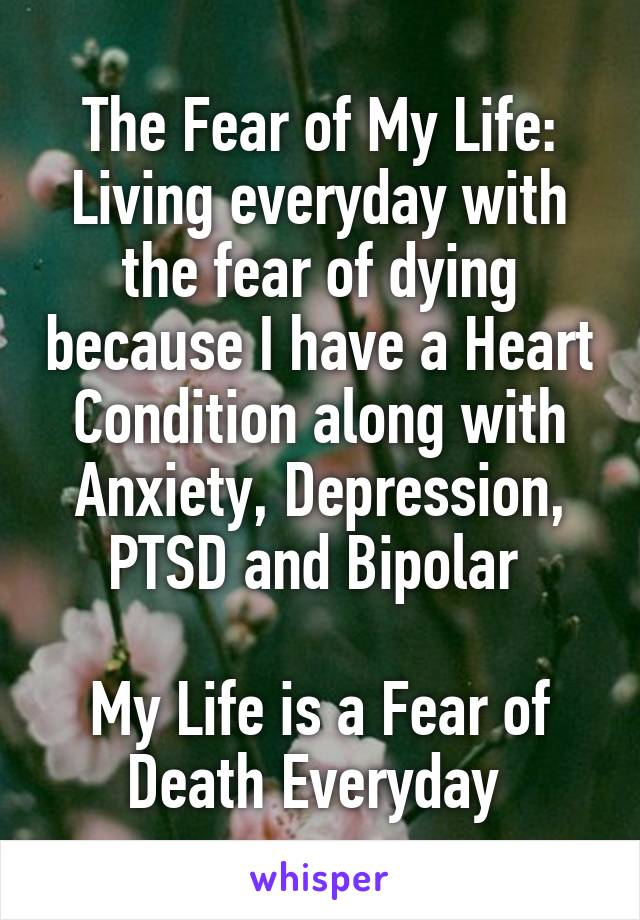 The Fear of My Life: Living everyday with the fear of dying because I have a Heart Condition along with Anxiety, Depression, PTSD and Bipolar   My Life is a Fear of Death Everyday