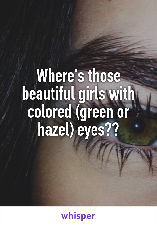 Where's those beautiful girls with colored (green or hazel) eyes??