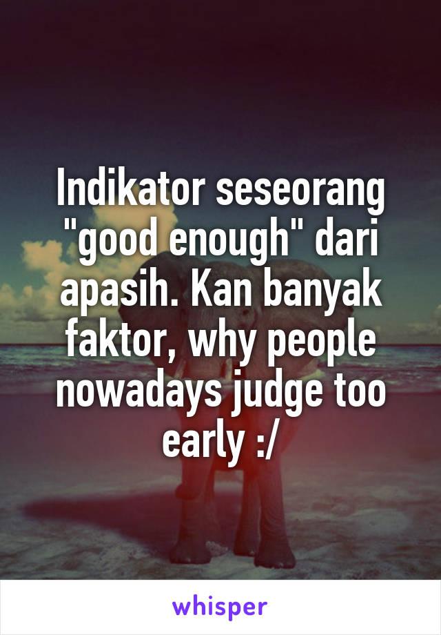 """Indikator seseorang """"good enough"""" dari apasih. Kan banyak faktor, why people nowadays judge too early :/"""