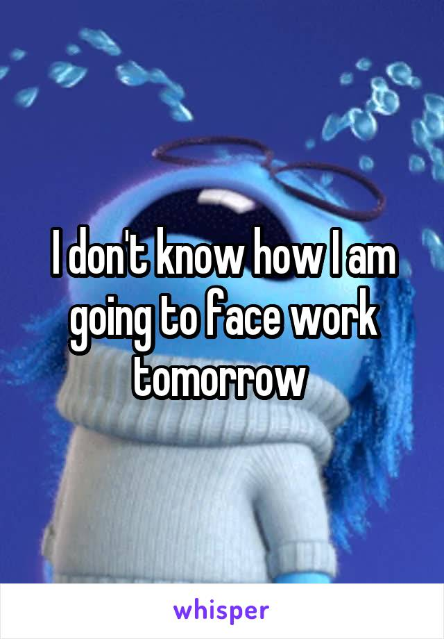 I don't know how I am going to face work tomorrow