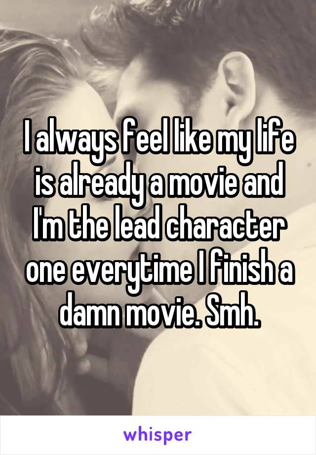 I always feel like my life is already a movie and I'm the lead character one everytime I finish a damn movie. Smh.