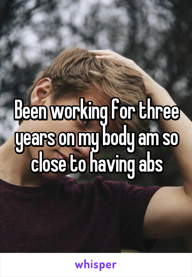 Been working for three years on my body am so close to having abs