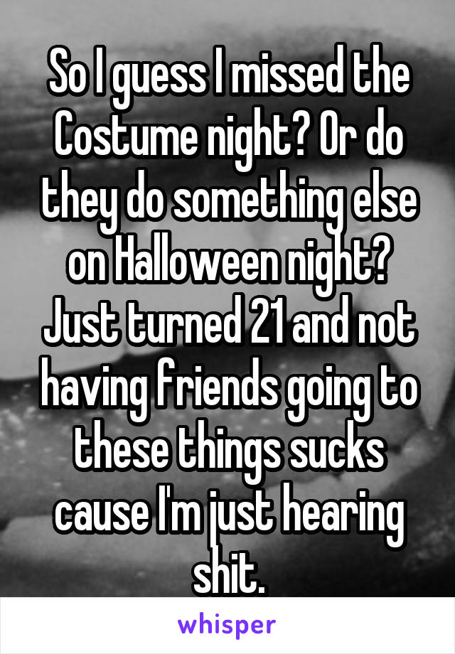 So I guess I missed the Costume night? Or do they do something else on Halloween night? Just turned 21 and not having friends going to these things sucks cause I'm just hearing shit.