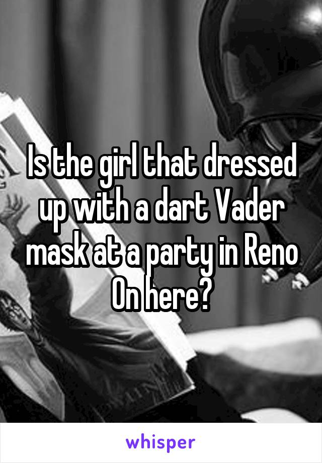 Is the girl that dressed up with a dart Vader mask at a party in Reno On here?